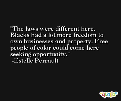 The laws were different here. Blacks had a lot more freedom to own businesses and property. Free people of color could come here seeking opportunity. -Estelle Perrault
