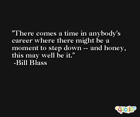 There comes a time in anybody's career where there might be a moment to step down -- and honey, this may well be it. -Bill Blass