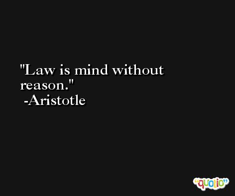 Law is mind without reason. -Aristotle