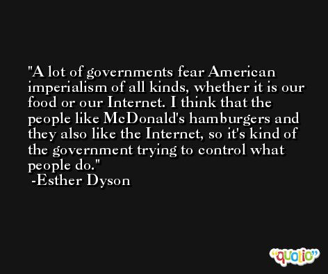 A lot of governments fear American imperialism of all kinds, whether it is our food or our Internet. I think that the people like McDonald's hamburgers and they also like the Internet, so it's kind of the government trying to control what people do. -Esther Dyson