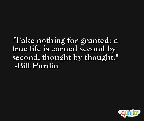 Take nothing for granted: a true life is earned second by second, thought by thought. -Bill Purdin