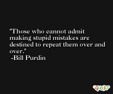 Those who cannot admit making stupid mistakes are destined to repeat them over and over. -Bill Purdin