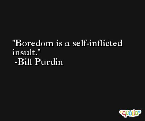 Boredom is a self-inflicted insult. -Bill Purdin
