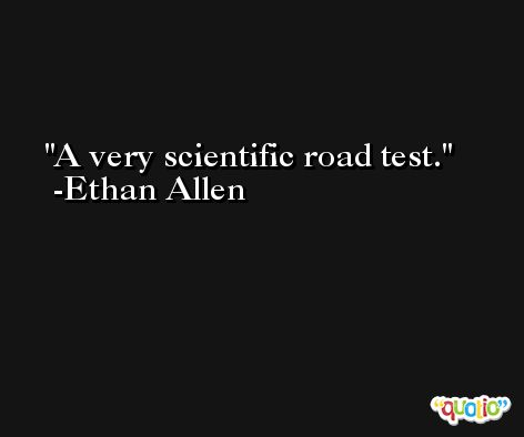 A very scientific road test. -Ethan Allen