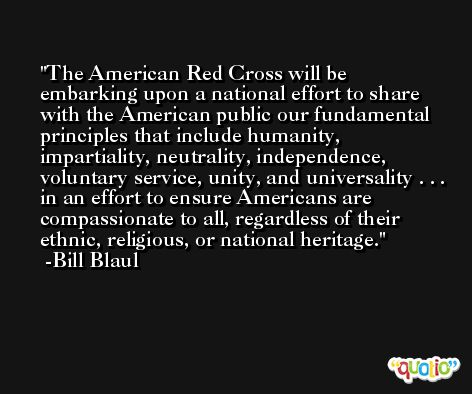 The American Red Cross will be embarking upon a national effort to share with the American public our fundamental principles that include humanity, impartiality, neutrality, independence, voluntary service, unity, and universality . . . in an effort to ensure Americans are compassionate to all, regardless of their ethnic, religious, or national heritage. -Bill Blaul