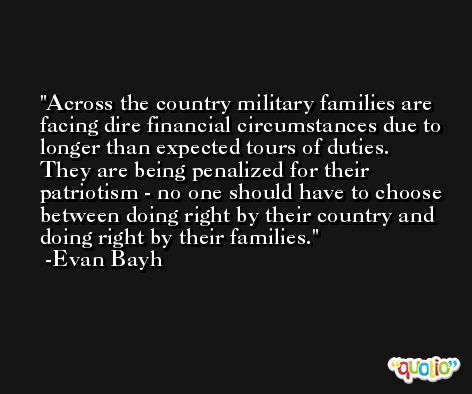 Across the country military families are facing dire financial circumstances due to longer than expected tours of duties. They are being penalized for their patriotism - no one should have to choose between doing right by their country and doing right by their families. -Evan Bayh