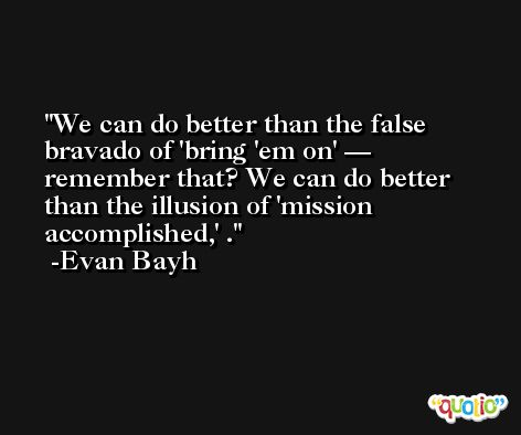 We can do better than the false bravado of 'bring 'em on' — remember that? We can do better than the illusion of 'mission accomplished,' . -Evan Bayh