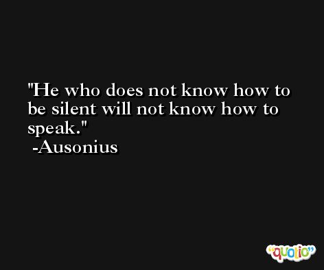 He who does not know how to be silent will not know how to speak. -Ausonius