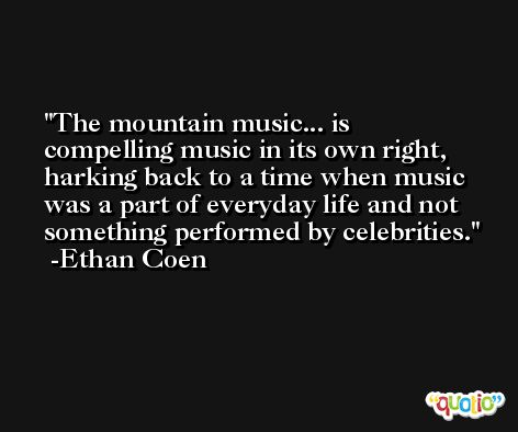 The mountain music... is compelling music in its own right, harking back to a time when music was a part of everyday life and not something performed by celebrities. -Ethan Coen