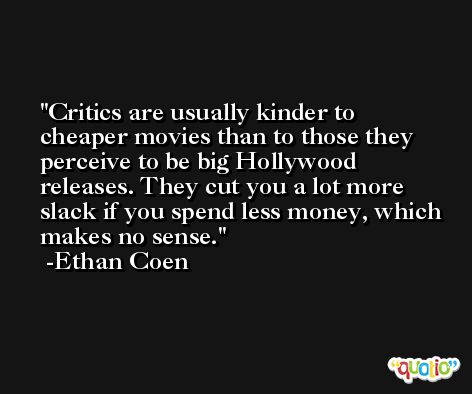 Critics are usually kinder to cheaper movies than to those they perceive to be big Hollywood releases. They cut you a lot more slack if you spend less money, which makes no sense. -Ethan Coen
