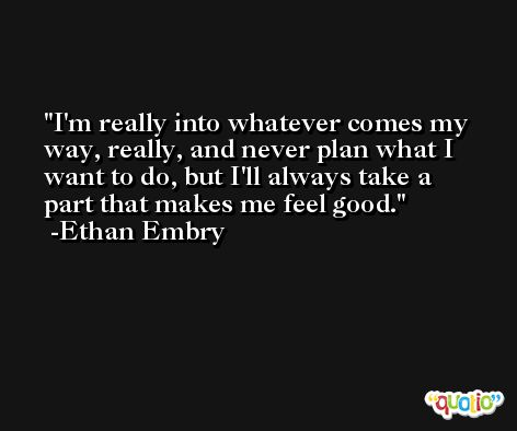 I'm really into whatever comes my way, really, and never plan what I want to do, but I'll always take a part that makes me feel good. -Ethan Embry