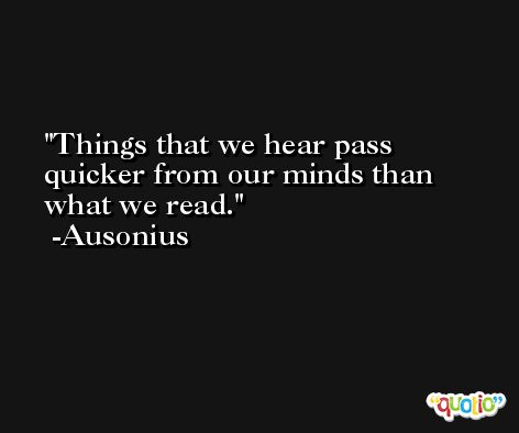 Things that we hear pass quicker from our minds than what we read. -Ausonius
