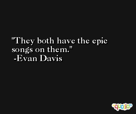 They both have the epic songs on them. -Evan Davis