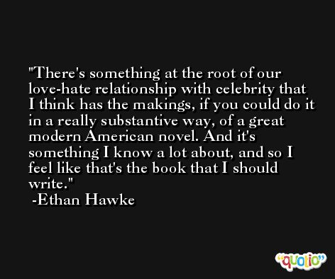 There's something at the root of our love-hate relationship with celebrity that I think has the makings, if you could do it in a really substantive way, of a great modern American novel. And it's something I know a lot about, and so I feel like that's the book that I should write. -Ethan Hawke