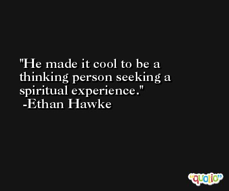 He made it cool to be a thinking person seeking a spiritual experience. -Ethan Hawke