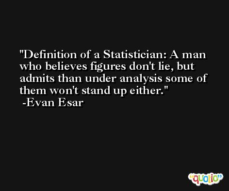 Definition of a Statistician: A man who believes figures don't lie, but admits than under analysis some of them won't stand up either. -Evan Esar