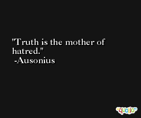 Truth is the mother of hatred. -Ausonius