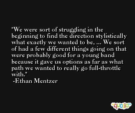 We were sort of struggling in the beginning to find the direction stylistically what exactly we wanted to be, ... We sort of had a few different things going on that were probably good for a young band because it gave us options as far as what path we wanted to really go full-throttle with. -Ethan Mentzer