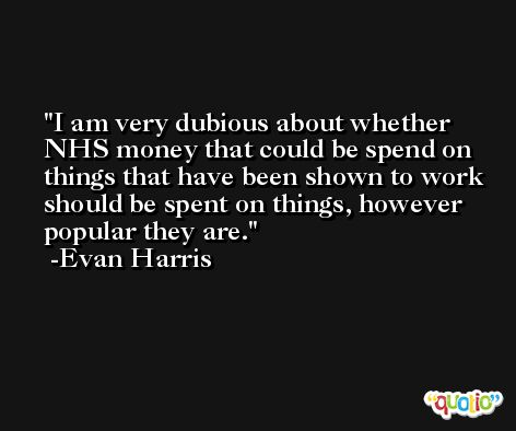 I am very dubious about whether NHS money that could be spend on things that have been shown to work should be spent on things, however popular they are. -Evan Harris