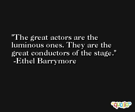 The great actors are the luminous ones. They are the great conductors of the stage. -Ethel Barrymore