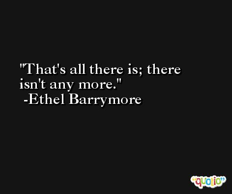 That's all there is; there isn't any more. -Ethel Barrymore