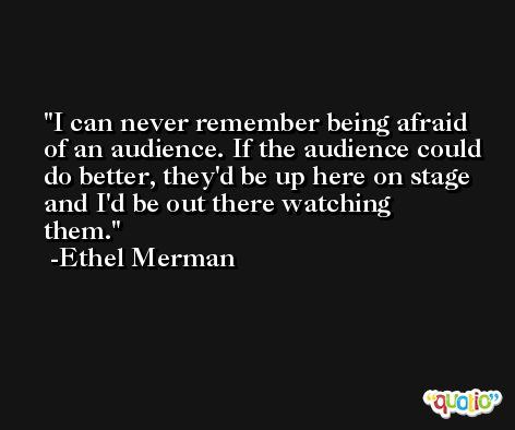 I can never remember being afraid of an audience. If the audience could do better, they'd be up here on stage and I'd be out there watching them. -Ethel Merman