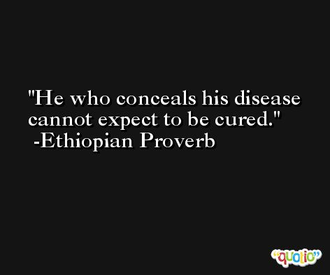 He who conceals his disease cannot expect to be cured. -Ethiopian Proverb