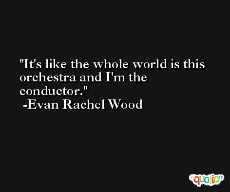 It's like the whole world is this orchestra and I'm the conductor. -Evan Rachel Wood