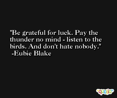 Be grateful for luck. Pay the thunder no mind - listen to the birds. And don't hate nobody. -Eubie Blake