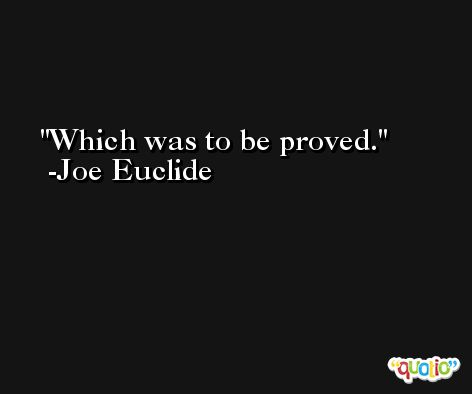 Which was to be proved. -Joe Euclide