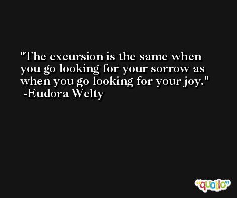 The excursion is the same when you go looking for your sorrow as when you go looking for your joy. -Eudora Welty