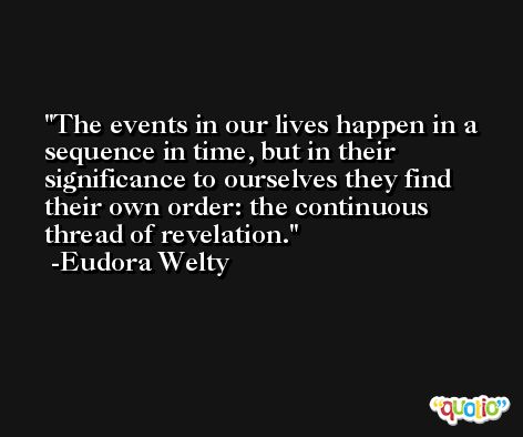 The events in our lives happen in a sequence in time, but in their significance to ourselves they find their own order: the continuous thread of revelation. -Eudora Welty