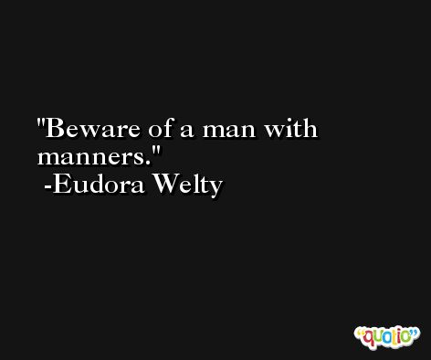 Beware of a man with manners. -Eudora Welty