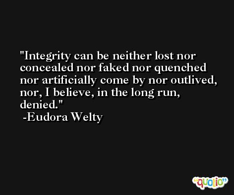 Integrity can be neither lost nor concealed nor faked nor quenched nor artificially come by nor outlived, nor, I believe, in the long run, denied. -Eudora Welty