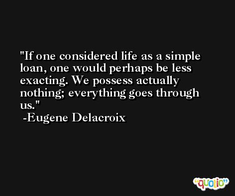 If one considered life as a simple loan, one would perhaps be less exacting. We possess actually nothing; everything goes through us. -Eugene Delacroix
