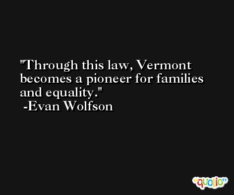 Through this law, Vermont becomes a pioneer for families and equality. -Evan Wolfson