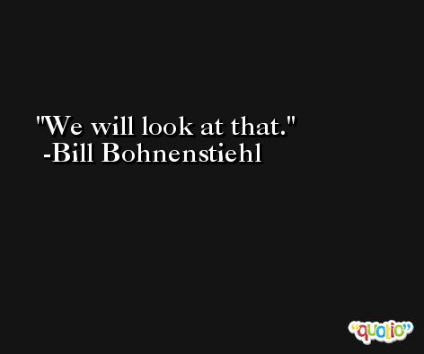 We will look at that. -Bill Bohnenstiehl