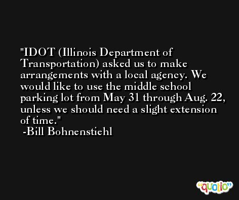 IDOT (Illinois Department of Transportation) asked us to make arrangements with a local agency. We would like to use the middle school parking lot from May 31 through Aug. 22, unless we should need a slight extension of time. -Bill Bohnenstiehl