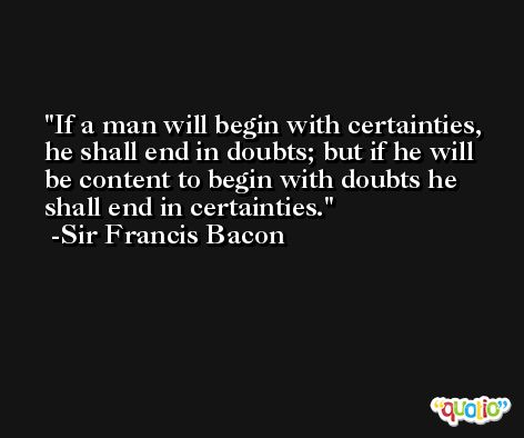 If a man will begin with certainties, he shall end in doubts; but if he will be content to begin with doubts he shall end in certainties. -Sir Francis Bacon