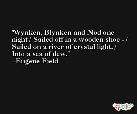 Wynken, Blynken and Nod one night / Sailed off in a wooden shoe - / Sailed on a river of crystal light, / Into a sea of dew. -Eugene Field