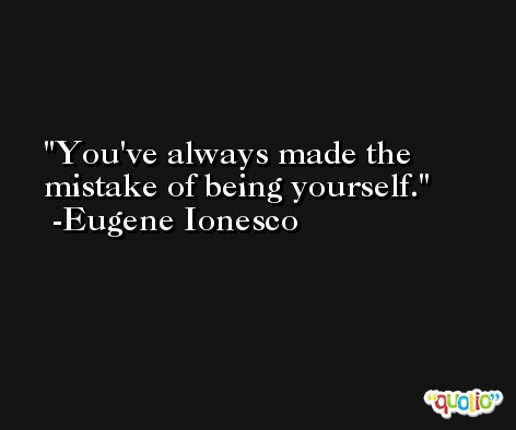 You've always made the mistake of being yourself. -Eugene Ionesco