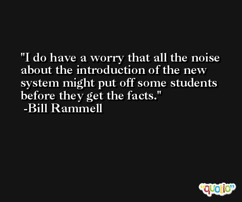 I do have a worry that all the noise about the introduction of the new system might put off some students before they get the facts. -Bill Rammell