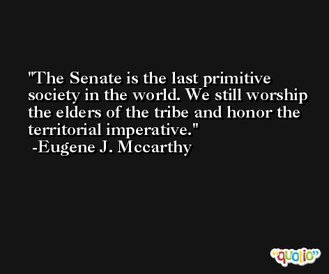 The Senate is the last primitive society in the world. We still worship the elders of the tribe and honor the territorial imperative. -Eugene J. Mccarthy