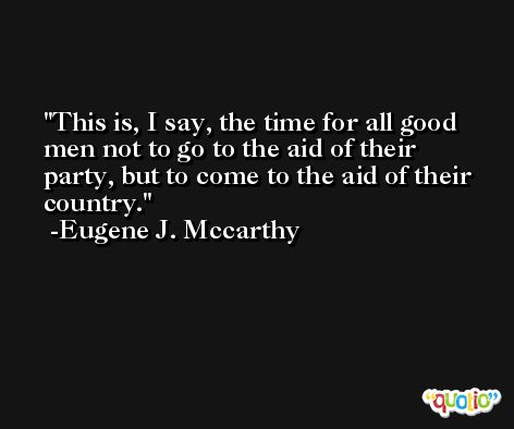 This is, I say, the time for all good men not to go to the aid of their party, but to come to the aid of their country. -Eugene J. Mccarthy