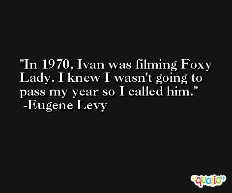 In 1970, Ivan was filming Foxy Lady. I knew I wasn't going to pass my year so I called him. -Eugene Levy