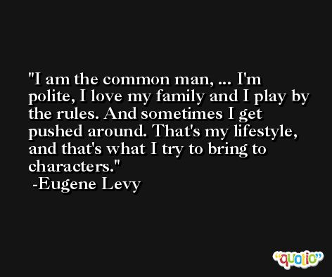 I am the common man, ... I'm polite, I love my family and I play by the rules. And sometimes I get pushed around. That's my lifestyle, and that's what I try to bring to characters. -Eugene Levy
