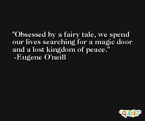 Obsessed by a fairy tale, we spend our lives searching for a magic door and a lost kingdom of peace. -Eugene O'neill