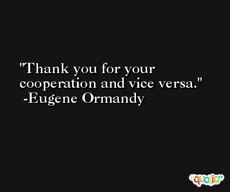 Thank you for your cooperation and vice versa. -Eugene Ormandy
