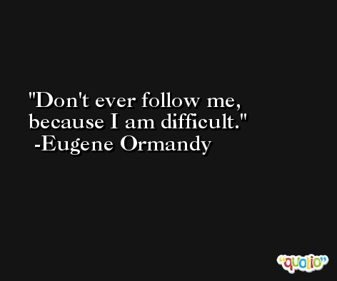 Don't ever follow me, because I am difficult. -Eugene Ormandy