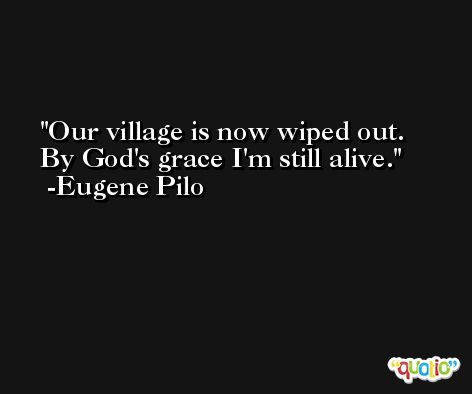 Our village is now wiped out. By God's grace I'm still alive. -Eugene Pilo